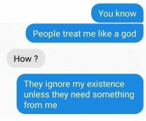 meirl by GallowBoob MORE MEMES: You knovw  People treat me like a god  How ?  They ignore my existence  unless they need something  from me meirl by GallowBoob MORE MEMES