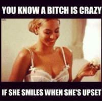 Upseted: YOU KNOW A BITCH ISCRAZY  IF SHE SMILES WHEN SHES UPSET
