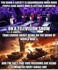 ~ By Ded Silence: YOU KNOW A SOCIETY IS BRAINWASHED WHEN MORE  PEOPLE CARE ABOUTWHO IS GETTING ELIMINATED  !WANT YOU  ONATELEVISTON SHOWW  THAN CARING ABOUT BEING ON THE BRINK OF  WORLD WAR3  AND THE FACT THAT OUR FREEDOMS ARE BEING  ELIMINATED EVERY SINGLE DAY. ~ By Ded Silence