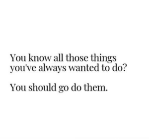 Go Do: You know all those things  you've always wanted to do?  You should go do them