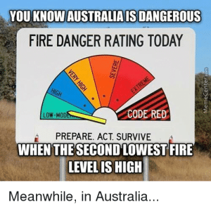 no comment: YOU KNOW AUSTRALIA IS DANGEROUS  FIRE DANGER RATING TODAY  HIGH  EXTREME  LOW-MODE  CODE RED  PREPARE. ACT. SURVIVE  WHEN THE SECOND LOWEST FIRE  LEVEL IS HIGH  Meanwhile, in Australia...  VERY HIGH  SEVERE  MemeCenter.com no comment