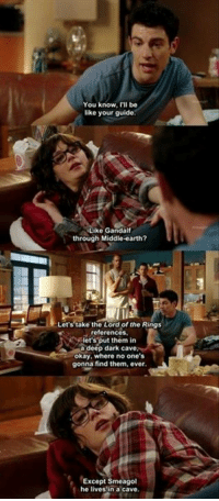 New Girl: You know, be  like your guide  Like Gandalf  through Middle-earth?  Let's take the Lord of the Rings  references.  let's put them in  a deep dark ca  okay, where no one's  gonna find them, ever.  Except Smeagol  he lives in a cave. New Girl