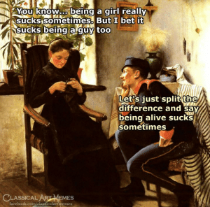 Alive, Facebook, and I Bet: You know.being a girl really  isuckssometimes-But I bet it  Sucks being a'quy too  Let's iust split the  difference and Say  being alive sucks  sometimes  CLASSICAL ARTMEMES  facebook.com/classicalartmemes