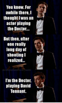 David: You know. For  awhile there, I  thought I was an  actor playing  the Doctor...  But then, after  one really  long day of  shooting  realized  david Lennantssideburns tumblr  I'm the Doctor,  playing David  Tennant.