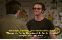 "https://t.co/tffXQks6bS: You know, Forman, you should write a book.  ""Things My Father Threatened To Put in My Ass.  ""Chapter One--His Foot"" https://t.co/tffXQks6bS"