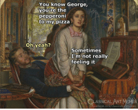 feeling-it: You know George,  you're the  pepperoni  to my pizza  oh yeah?  Sometimes  I'm not really  feeling it  LASSİCALART MEME  facebook.com/classicalartmemes