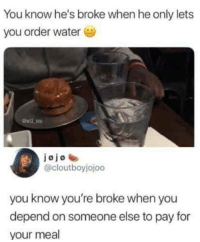 Instagram, Meme, and Memes: You know he's broke when he only lets  you order watere  jojoe  @cloutboyjojoo  you know you're broke when you  depend on someone else to pay for  your meal @pubity was voted 'best meme account on Instagram' 😂