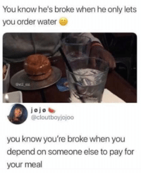 Ass, Friends, and Memes: You know he's broke when he only lets  you order water  wil ent  jojoe  @cloutboyjojoo  you know you're broke when you  depend on someone else to pay for  your meal Dm to 5 broke ass friends💵