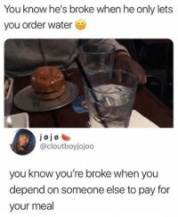Water is healthy, he looking out for you.: You know he's broke when he only lets  you order water  @cloutboyjojoo  you know you're broke when you  depend on someone else to pay for  your meal Water is healthy, he looking out for you.