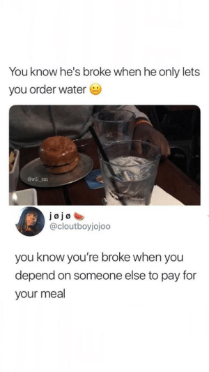 Exactly👌 by Moe-Lester11 MORE MEMES: You know he's broke when he only lets  you order water  @will ent  JØjø  @cloutboyjojoo  you know you're broke when you  depend on someone else to pay for  your meal Exactly👌 by Moe-Lester11 MORE MEMES