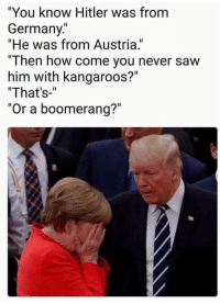"Grandma, Saw, and Germany: ""You know Hitler was from  Germany.""  ""He was from Austria.""  ""Then how come you never saw  him with kangaroos?""  That's-""  ""Or a boomerang?"""