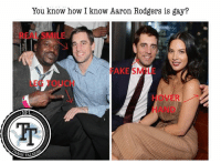 The signs are all there.  #StafFordField: You know how I know Aaron Rodgers is gay?  REAL SMILE  FAKE SMILE  LEG TOUCH  HOVER  HAND The signs are all there.  #StafFordField