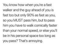 Space, MeIRL, and Annoying: You know how when you're a fast  walker and the guy ahead of you is  fast too but only 90% as fast as you,  so you MUST pass him, but to pass  him you have to walk comically faster  than your normal speed, or else youl  be in his personal space too long as  you pass? That's annoying. meirl