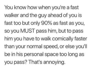 Dank, Memes, and Target: You know how when you're a fast  walker and the guy ahead of you is  fast too but only 90% as fast as you,  so you MUST pass him, but to pass  him you have to walk comically faster  than your normal speed, or else youl  be in his personal space too long as  you pass? That's annoying. meirl by t0byfl3nd3rs0n MORE MEMES