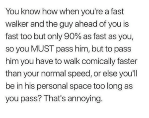 Meirl: You know how when you're a fast  walker and the guy ahead of you is  fast too but only 90% as fast as you,  so you MUST pass him, but to pass  him you have to walk comically faster  than your normal speed, or else you'll  be in his personal space too long as  you pass? That's annoying. Meirl