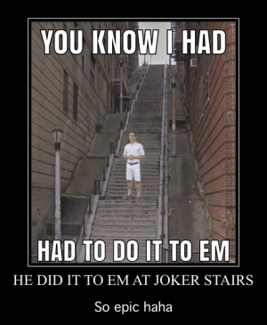 Joker, Haha, and Epic: YOU KNOW I HAD  HAD TO DO IT TO EM  HE DID IT TO EM AT JOKER STAIRS  So epic haha r/dankmemes didn't like the original pic