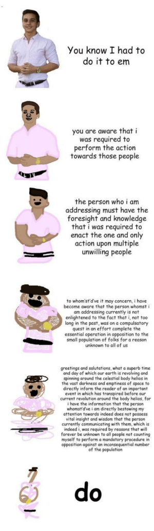 I had to by tav_stuff FOLLOW 4 MORE MEMES.: You know I had to  do it to em  you are aware that i  was required to  perform the action  towards those people  the person who i am  addressing must have the  foresight and knowledge  that i was required to  enact the one and only  action upon multiple  unwilling people  to whom'st'd've it may concern, i have  become aware that the person whomst i  am addressing currently is not  enlightened to the fact that i, not too  long in the past, was on a compulsatory  quest in an effort complete the  essential operation in opposition to the  small population of folks for a reason  unknown to all of us  greetings and salutations, what a superb time  and day of which our earth is revolving and  spinning around the celestial body helios in  the vast darkness and emptiness of  directly inform the reader of an important  event in which has transpired before our  current revolution around the body helios, for  i have the information that the person  whomst'd've i am directly bestowing my  attention towards indeed does not  vital insight and wisdom that the person  currently communicating with them, which is  indeed i, was required by reasons that will  forever be unknown to all people not counting  myself to perform a mandatory procedure in  opposition against an inconsequential number  of the population  to  space  thpossess  do I had to by tav_stuff FOLLOW 4 MORE MEMES.