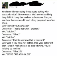 "Add a few fucks in there and I'd believe it payattentionamerica: You know I keep seeing these posts asking why  starbucks didn't hire veterans. Well more than likely  they did it to keep themselves in business. Can you  see how the vets would treat whiny people at a coffee  shop.  Vet: ""Here is your coffee sir""  Customer: ""That is not what I ordered.""  Vet: ""Is it hot?""  Customer: ""What?""  Vet: ""Is it hot""  Customer. ""I fail to see how that is relevant.""  Vet: ""Well if you have hot coffee, than your better off  than I was in Afghanistan, so stop whining. You're  holding up my line  Customer: ""What  Vet: ""MOVE OUT ASSHOLE!!! Add a few fucks in there and I'd believe it payattentionamerica"