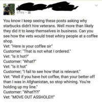 """Merica: You know I keep seeing these posts asking why  starbucks didn't hire veterans. Well more than likely  they did it to keep themselves in business. Can you  see how the vets would treat whiny people at a coffee  shop  Vet: """"Here is your coffee sir  Customer: """"That is not what I ordered.""""  Vet: """"Is it hot?""""  Customer: """"What?""""  Vet: """"Is it hot""""  Customer, """"I fail to see how that is relevant.""""  Vet: """"Well if you have hot coffee, than your better off  than I was in Afghanistan, so stop whining. You're  holding up my line.  Customer: """"What?!?!""""  Vet: """"MOVE OUT ASSHOLE!!!"""" Merica"""