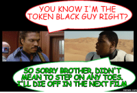 Black Guy: YOU KNOW I' M THE  TOKEN BLACK GUY RIGHT?  SORRY BROTHER DIDNOT  MEAN TO STEP ON ANY TOESL  LL DIE ORF IN THE NEXT FILM  memes.COM