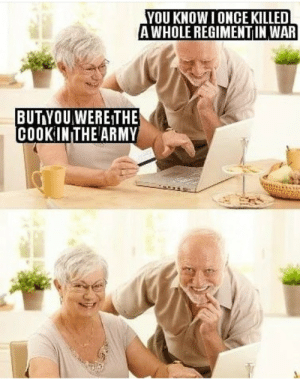 Masterchef oopsie!! by polethehole MORE MEMES: YOU KNOW I ONCE KILLED  AWHOLE REGIMENTIN WAR  BUT YOUWERE THE  COOK IN THE ARMY Masterchef oopsie!! by polethehole MORE MEMES