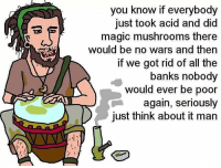 Memes, Banks, and Magic: you know if everybody  just took acid and did  magic mushrooms there  would be no wars and then  if we got rid of all the  banks nobody  would ever be poor  again, seriously  just think about it man Yea bro totally