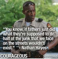 "Memes, Streets, and Courageous: ""You know, if fathers just did  what they're supposed to do,  half of the junk that we face  on the streets wouldn't  exist."" Nathan Hayes  COURAGEOUS  HRISTIAN  NEMA.COM This is the truth!"