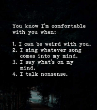 Comfortable, Memes, and Weird: You know I'm comfortable  with you when:  1. I can be weird with you.  2. I sing whatever song  comes into my mind.  3. I say what's on my  mind.  4. I talk nonsense.