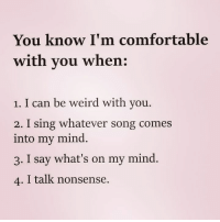 Comfortable, Memes, and Weird: You know I'm comfortable  with you when:  1. I can be weird with you.  2. I sing whatever song comes  into my mind.  3. I say what's on my mind.  4. I talk nonsense. Via@4ulovequotes