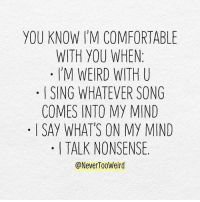 Tag your friends who feel the same. credit: @NeverTooWeird: YOU KNOW I'M COMFORTABLE  WITH YOU WHEN:  M WEIRD ITH U  ISING WHATEVER SONG  COMES INTO MY MIND  . I SAY WHATS ON MY MIND  I TALK NONSENSE.  @NeverTooWeird Tag your friends who feel the same. credit: @NeverTooWeird