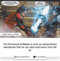 Memes, Twitter, and History: You KNOW I'M THE  AND I'M  GREATEST SWORD FIGHTER  THE GREATEST  IN HISTORY?  TACTICIAN  Follow me on Twitter!  The Eminence of Blades is such an extraordinary  swordsman that he can slice cold fusion from the  air  VILLAINTRUEFACTS G VILLAINPEDIA  CO Source: Stormwatch 1 (2011)