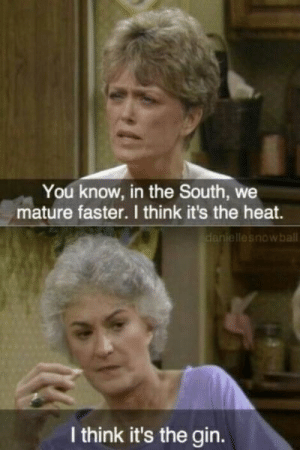Nothing Like a Good Ole 'The Golden Girls' Joke for This Morning ...: You know, in the South, we  mature faster. I think it's the heat.  lesnowball  I think it's the gin. Nothing Like a Good Ole 'The Golden Girls' Joke for This Morning ...
