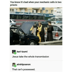 .: You know it's bad when your mechanic calls in two  priests  Co  Jeep  GБЛЬ  kari-izumi  Jesus take the whole transmission  airshipcanon  That car's possessed. .