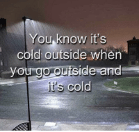 Dank, Cold, and 🤖: You know it's  cold outside when  you go ouiside and  cold