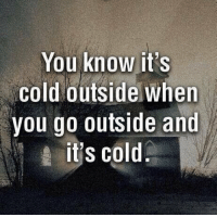 Memes, 🤖, and You Know It: You know it's  Cold outside when  you go outside and  it's cold woaw this iz crazi