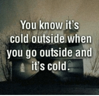 Cold, You, and When You: You know it's  cold outside when  you go outside and  its cold 😂😂 https://t.co/MhXJf4XjOS