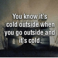 Funny, Cold, and Outsiders: You know it's  Cold outside when  you go outside and  it's cold.