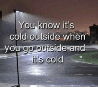 Cold, You, and When You: You know it's  cold outside when  you go outside and  It's cold