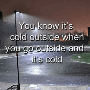 Memes, Cold, and 🤖: You know it's  cold outside when  you go outside and  it's cold  CO think about it