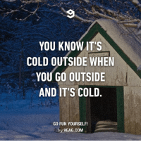 9gag, Memes, and Cold: YOU KNOW IT'S  COLD OUTSIDE WHEN  YOU GO OUTSIDE  AND IT'S COLD  GO FUN YOURSELF!  by 9GAG.COM Useful tip is useful.