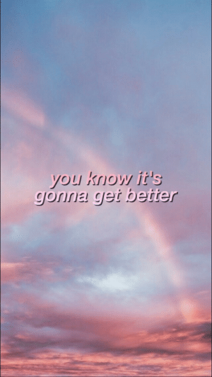 get better: you know it's  gonia get better