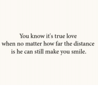 You Know Its True: You know it's true love  when no matter how far the distance  is he can still make you smile.