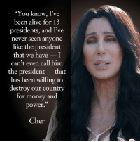 "money-and-power: ""You know, I've  been alive for 13  presidents, and I've  never seen anyone  like the president  that we haveI  can't even call him  the president- that  has been willing to  destroy our country  for money and  power  .""  Cher"