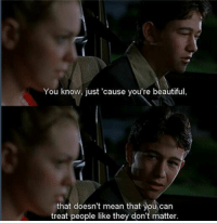 10 Things I Hate About You (1999): You know, just 'cause you're beautiful  that doesn't mean that you can  treat people like they don't matter. 10 Things I Hate About You (1999)