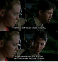 10 Things I Hate About You: You know, just 'cause you're beautiful,  that doesn't mean that you can  treat people like they don't matter. 10 Things I Hate About You