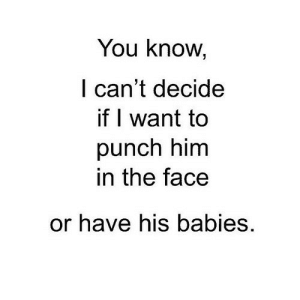 http://iglovequotes.net/: You know,  l can't decide  if I want to  punch him  in the face  or have his babies. http://iglovequotes.net/