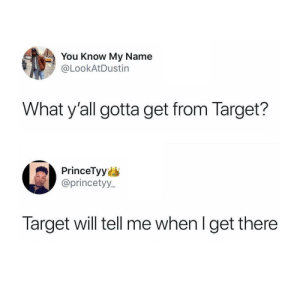 Dank, Memes, and Target: You Know My Name  @LookAtDustin  What y'all gotta get from Target?  PrinceTyy  @princetyy_  Target will tell me when I get there Target knows by JohnSnow1982 MORE MEMES