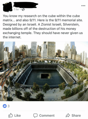 9/11, Internet, and Money: You know my research on the cube within the cube  matrix... and also 9/11. Here is the 9/11 memorial site.  Designed by an Israeli. A Zionist Israeli, Silverstein,  made billions off of the destruction of his money  exchanging temple. They should have never given us  the internet.  Like  Comment  Share 9/11 Memorial True Meaning