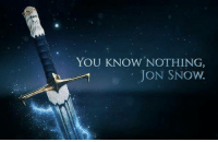 YOU KNOW NOTHING,  JON SNOW.