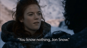 "shittymoviedetails:  In Game of Thrones S02E07, Ygritte tells Jon Snow that he knows nothing. This is a reference to how her school system has more money and resources, so she received a better education.: ""You know nothing, Jon Snow."" shittymoviedetails:  In Game of Thrones S02E07, Ygritte tells Jon Snow that he knows nothing. This is a reference to how her school system has more money and resources, so she received a better education."
